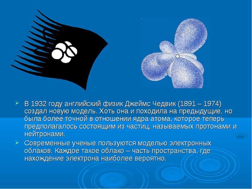 В 1932 году английский физик Джеймс Чедвик (1891 – 1974) создал новую модель....