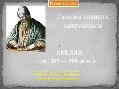 ЕВКЛИД (ок. 365 — 300 до н. э.) Галерея великих математиков Подготовила учите...
