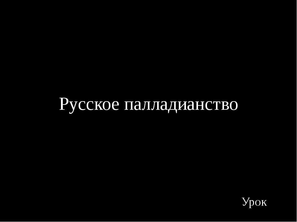 Русское палладианство Урок