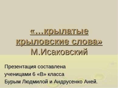 «…крылатые крыловские слова» М.Исаковский Презентация составлена ученицами 6 ...
