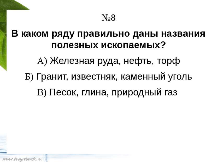 №8 В каком ряду правильно даны названия полезных ископаемых? А) Железная руда...