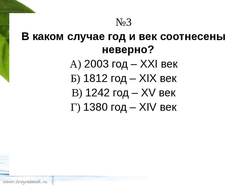 №3 В каком случае год и век соотнесены неверно? А) 2003 год – XXI век Б) 1812...