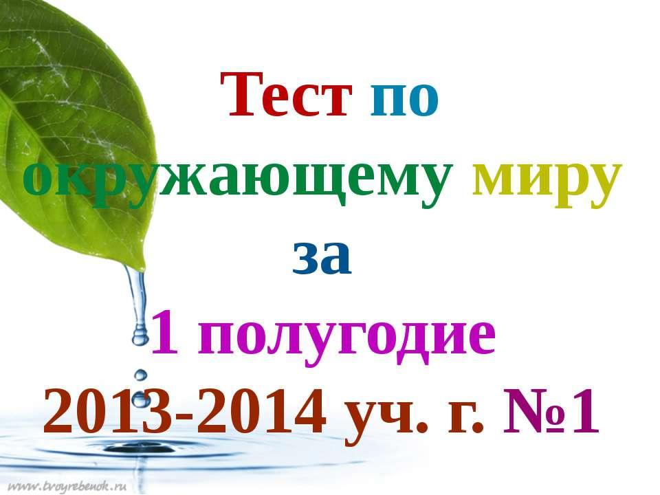 Тест по окружающему миру за 1 полугодие 2013-2014 уч. г. №1