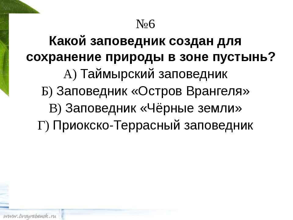 №6 Какой заповедник создан для сохранение природы в зоне пустынь? А) Таймырск...