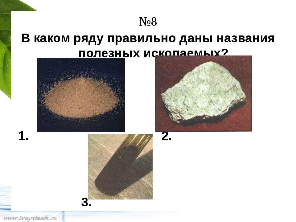 №8 В каком ряду правильно даны названия полезных ископаемых? 1. 2. 3.