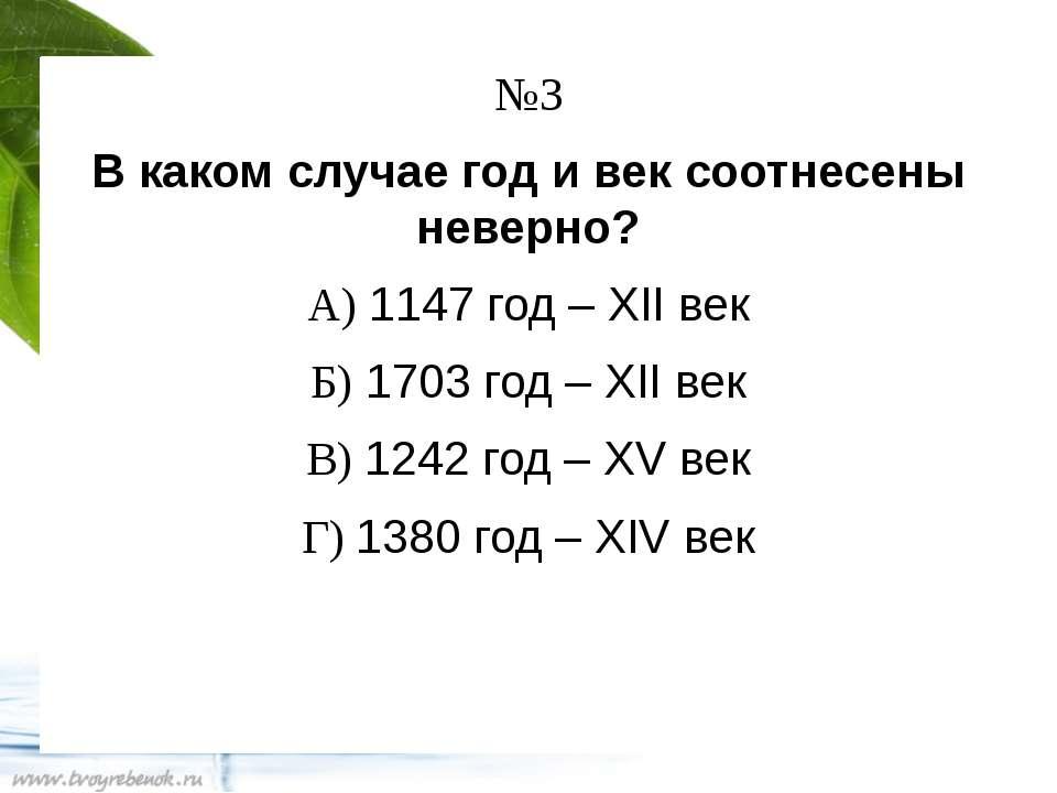 №3 В каком случае год и век соотнесены неверно? А) 1147 год – XII век Б) 1703...