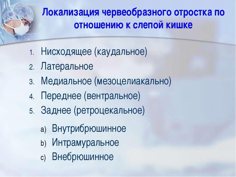 Локализация червеобразного отростка по отношению к слепой кишке Нисходящее (к...