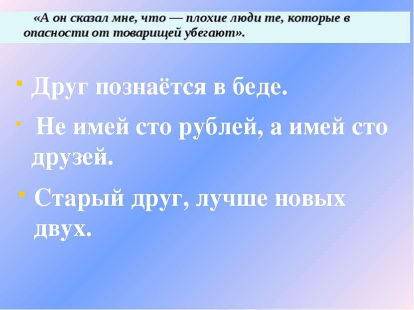 Друг познаётся в беде. Не имей сто рублей, а имей сто друзей. Старый друг, лу...