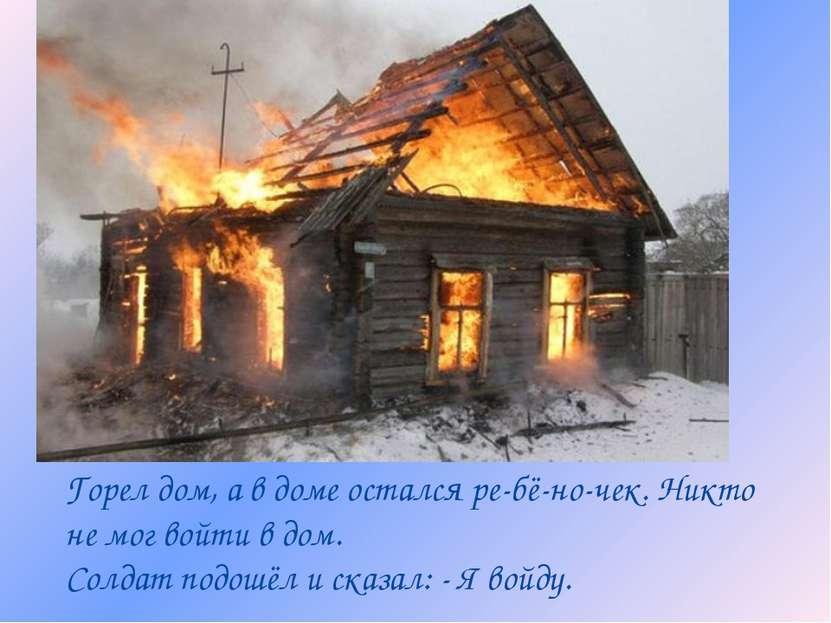 Горел дом, а в доме остался ре-бё-но-чек. Никто не мог войти в дом. Солдат по...
