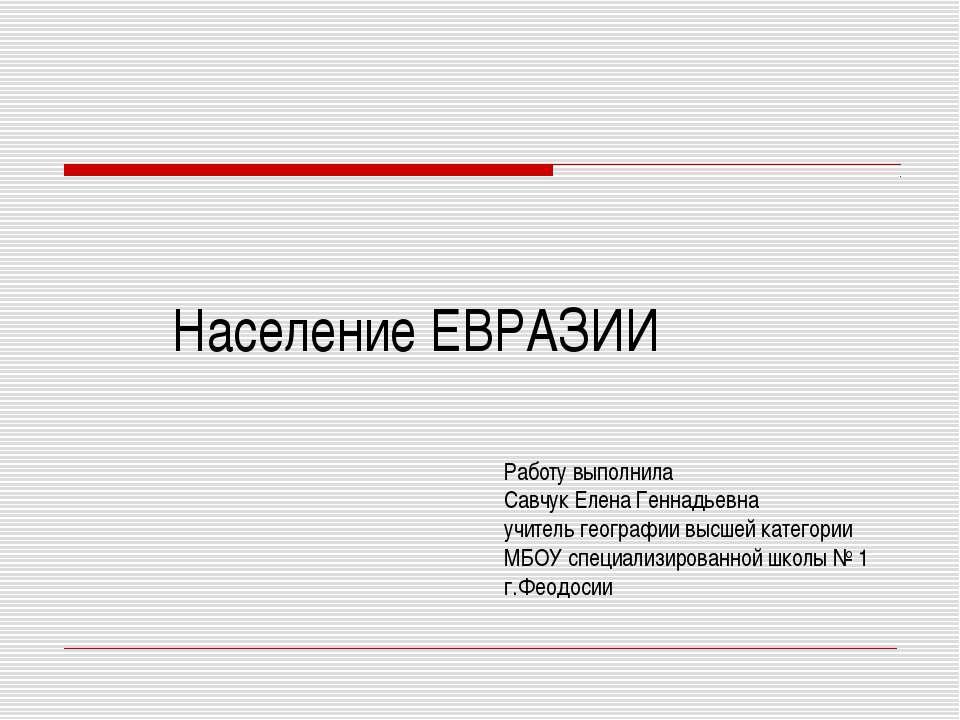 Население ЕВРАЗИИ Работу выполнила Савчук Елена Геннадьевна учитель географии...