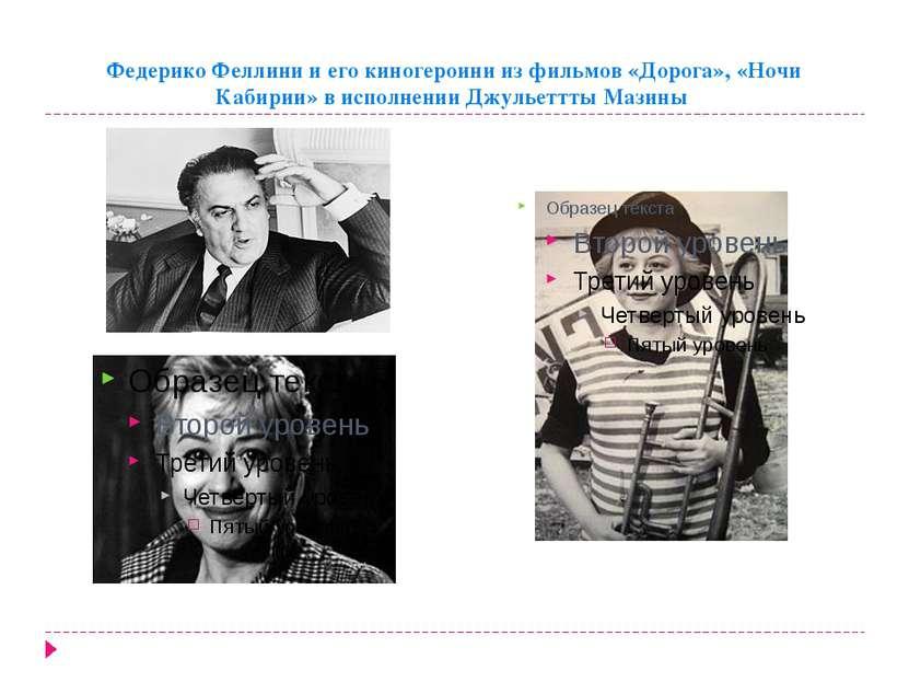 Федерико Феллини и его киногероини из фильмов «Дорога», «Ночи Кабирии» в испо...