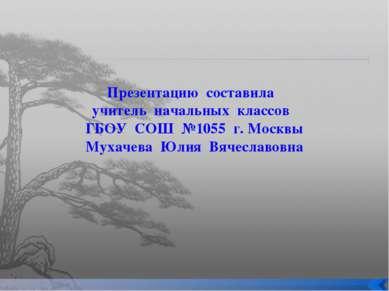 Презентацию составила учитель начальных классов ГБОУ СОШ №1055 г. Москвы Муха...