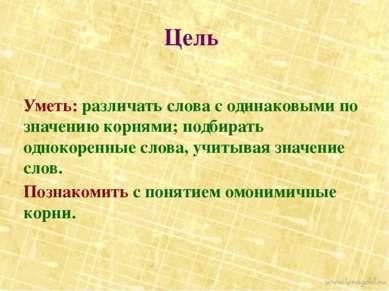 Цель Уметь: различать слова с одинаковыми по значению корнями; подбирать одно...