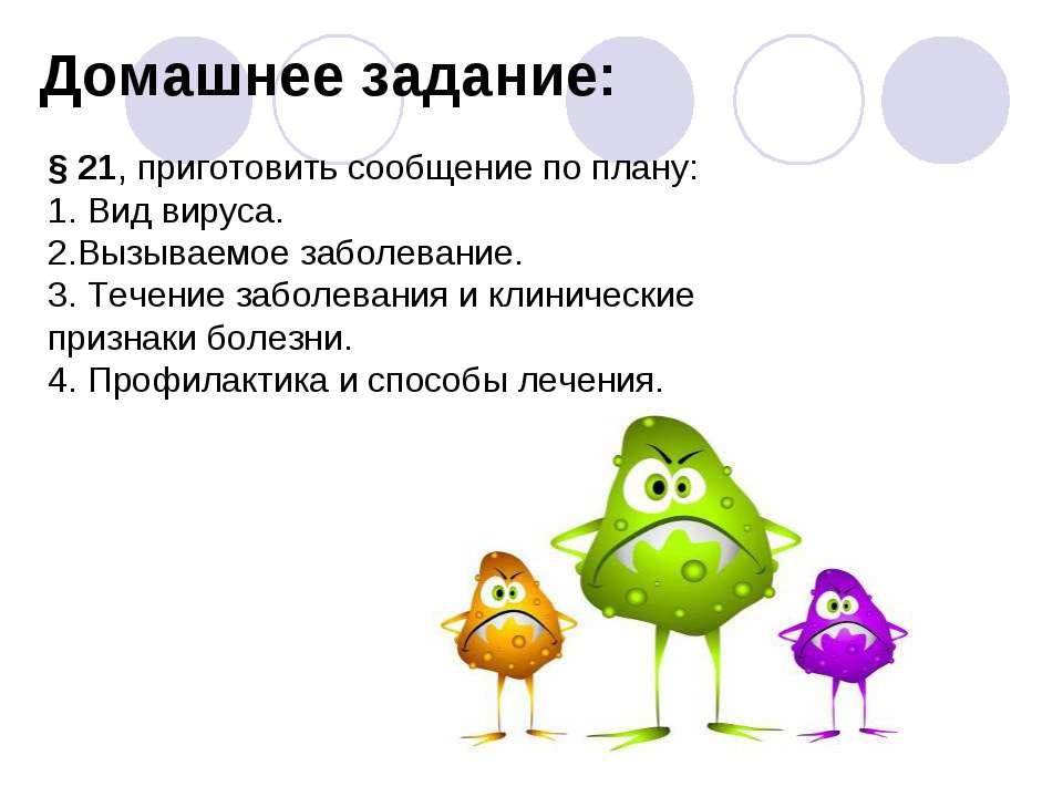 Домашнее задание: § 21, приготовить сообщение по плану: 1. Вид вируса. 2.Вызы...