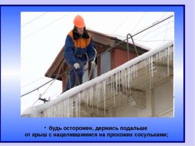 будь осторожен, держись подальше от крыш с нацелившимися на прохожих сосульками;