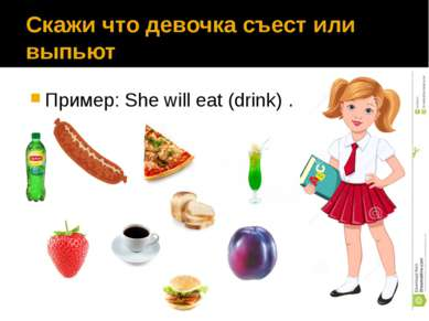 Скажи что девочка съест или выпьют Пример: She will eat (drink) ……