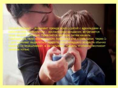 Острый бронхит -- возникает прежде всего у детей с аденоидами и хроническим т...