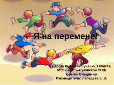 Я на перемене! Работу выполнил ученик 1 класса МКОУ – Усть-Луковской СОШ Браг...