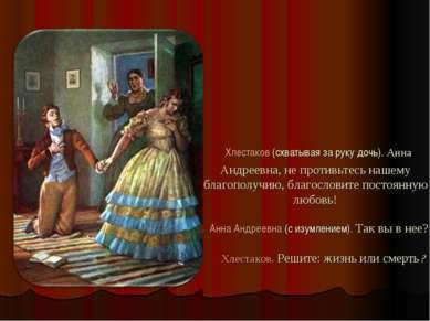 Хлестаков (схватывая за руку дочь). Анна Андреевна, не противьтесь нашему бла...