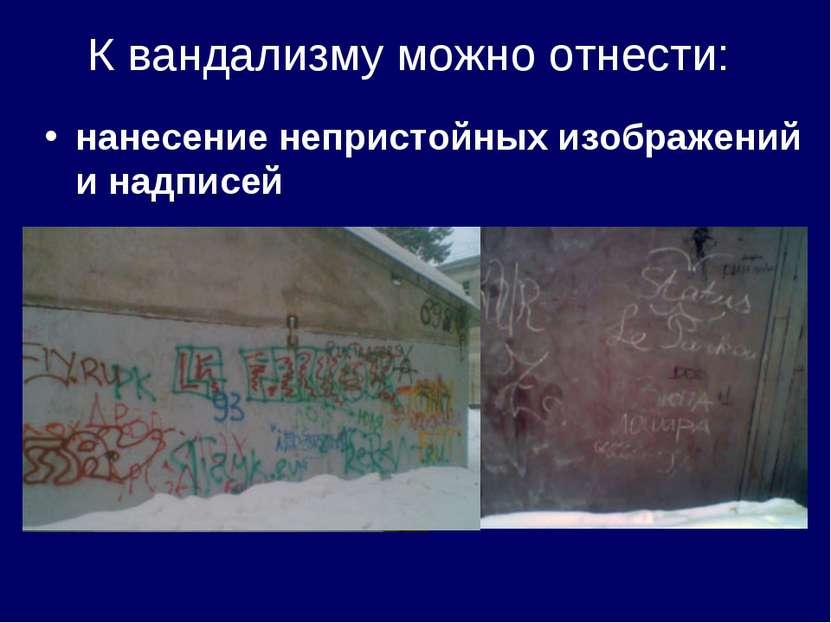 К вандализму можно отнести: нанесение непристойных изображений и надписей