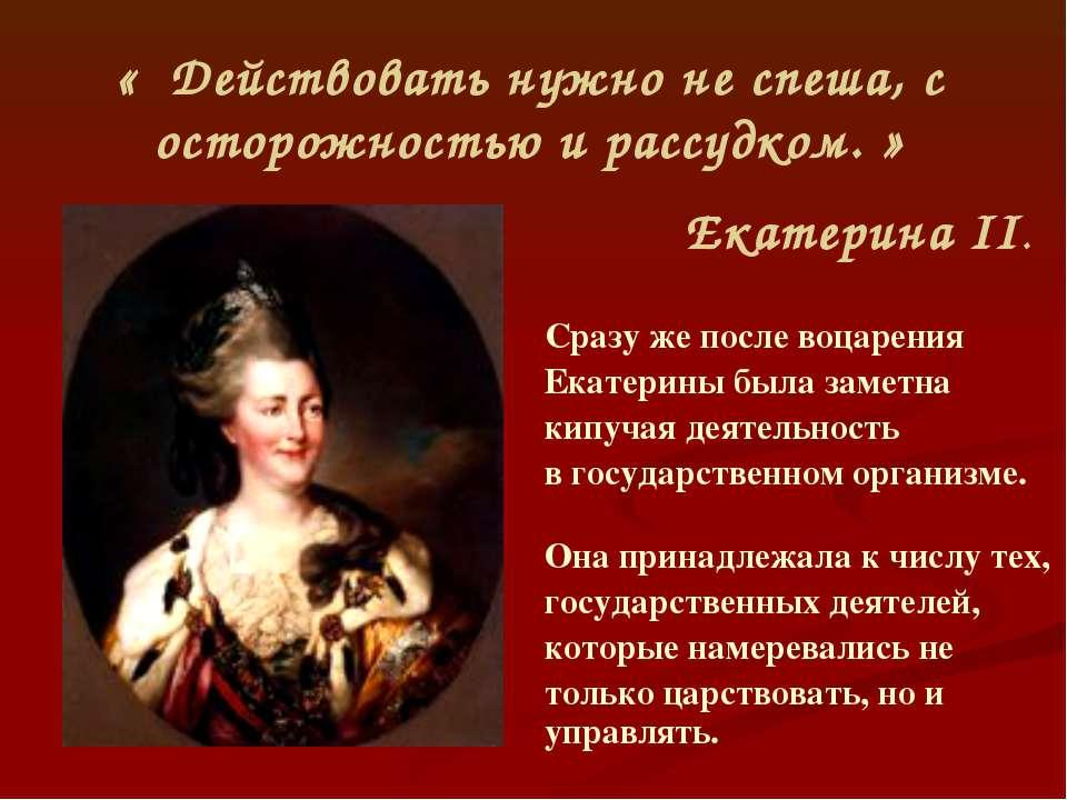 « Действовать нужно не спеша, с осторожностью и рассудком. » Екатерина II. Ср...