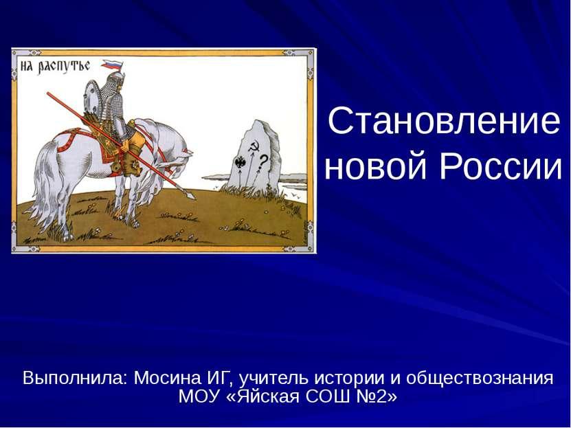 Становление новой России Выполнила: Мосина ИГ, учитель истории и обществознан...