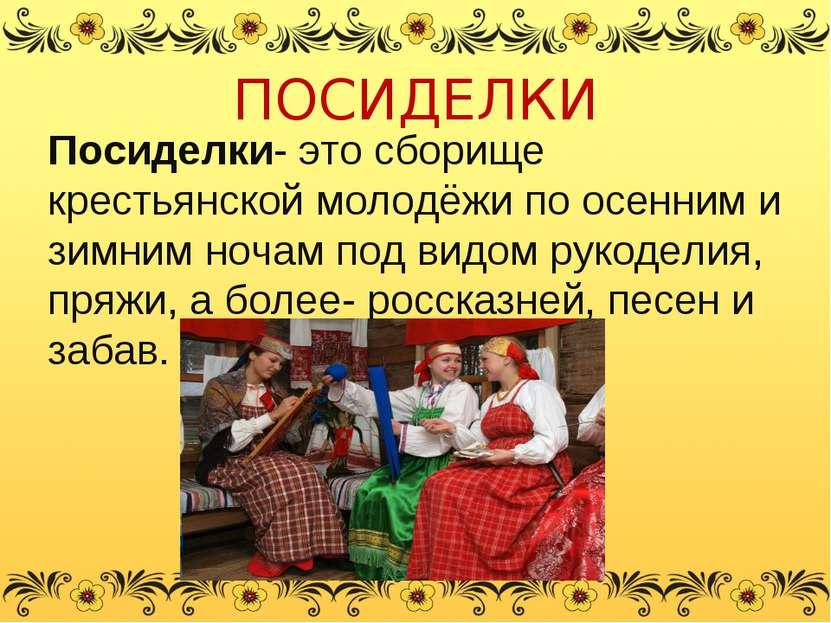 ПОСИДЕЛКИ Посиделки- это сборище крестьянской молодёжи по осенним и зимним но...
