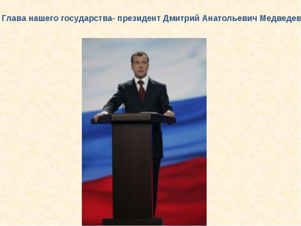 Глава нашего государства- президент Дмитрий Анатольевич Медведев