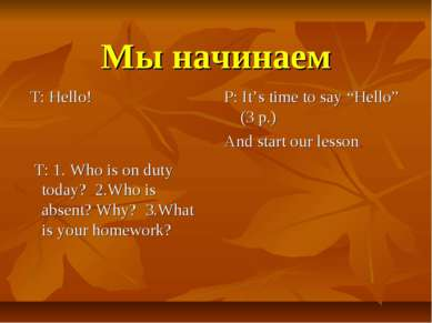 Мы начинаем T: Hello! T: 1. Who is on duty today? 2.Who is absent? Why? 3.Wha...