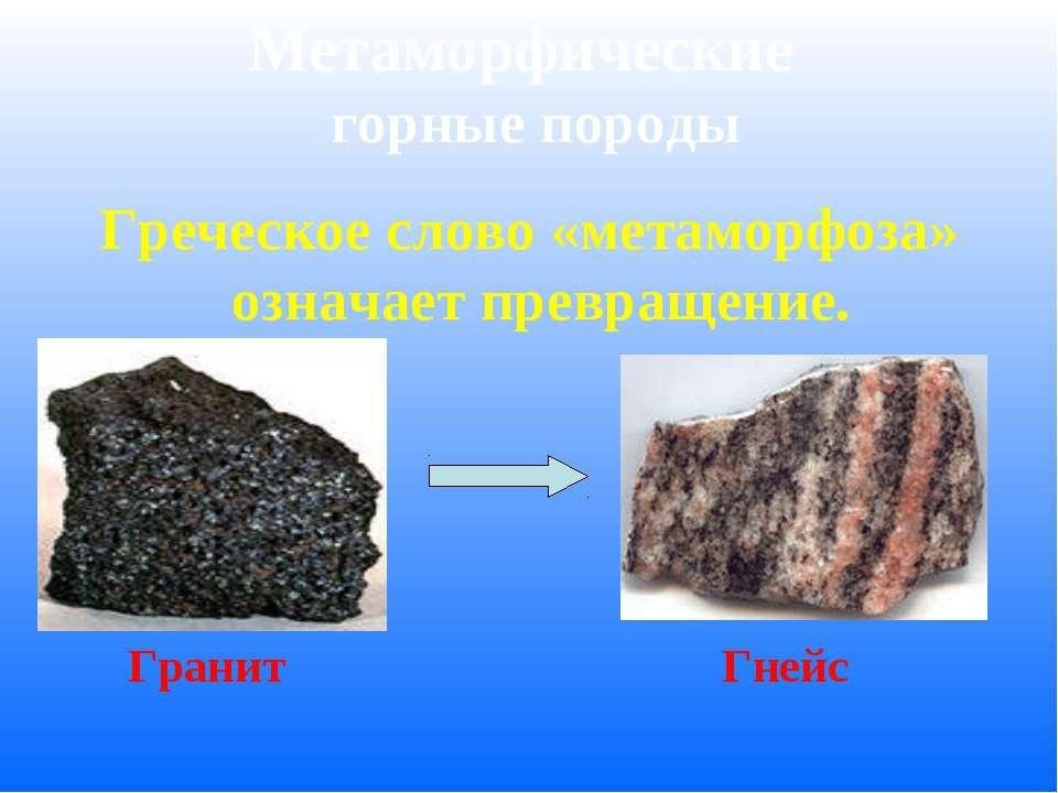 Метаморфические горные породы Греческое слово «метаморфоза» означает превраще...