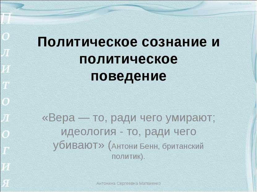 Политическое сознание и политическое поведение «Вера — то, ради чего умирают;...