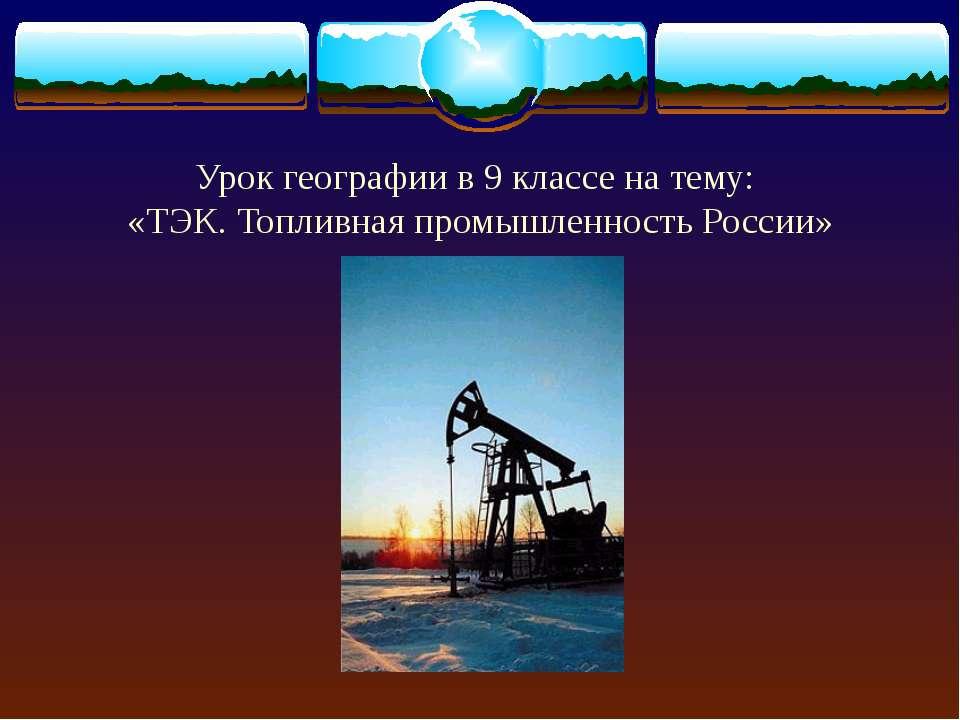 Урок географии в 9 классе на тему: «ТЭК. Топливная промышленность России»