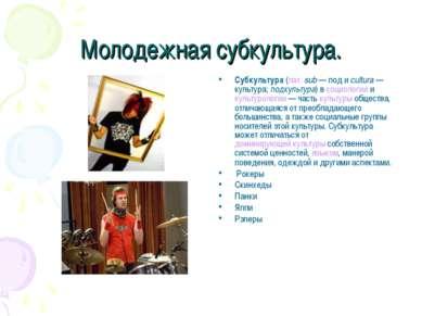 Молодежная субкультура. Субкультура (лат.sub— под и cultura— культура; под...