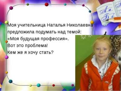 Моя учительница Наталья Николаевна предложила подумать над темой: «Моя будуща...