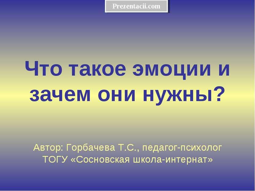 Что такое эмоции и зачем они нужны? Автор: Горбачева Т.С., педагог-психолог Т...