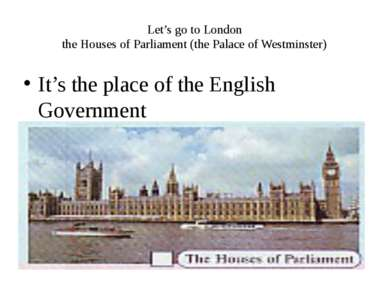 Let's go to London the Houses of Parliament (the Palace of Westminster) It's ...