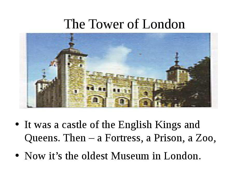 The Tower of London It was a castle of the English Kings and Queens. Then – a...