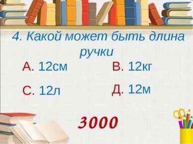 4. Какой может быть длина ручки А. 12см В. 12кг С. 12л Д. 12м 3000