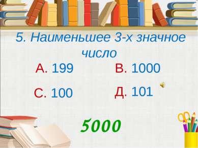 5. Наименьшее 3-х значное число А. 199 В. 1000 С. 100 Д. 101 5000