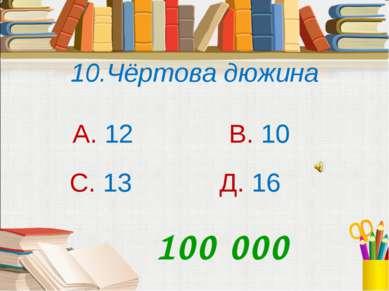 10.Чёртова дюжина А. 12 В. 10 С. 13 Д. 16 100 000