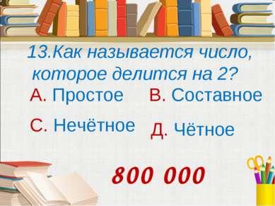 13.Как называется число, которое делится на 2? А. Простое В. Составное С. Неч...
