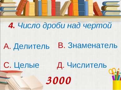 4. Число дроби над чертой А. Делитель В. Знаменатель С. Целые Д. Числитель 3000