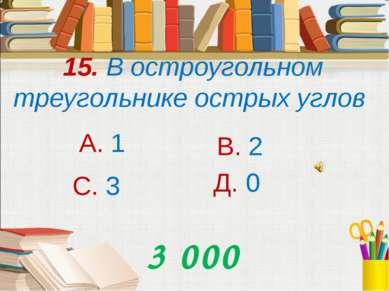 15. В остроугольном треугольнике острых углов А. 1 В. 2 С. 3 Д. 0 3 000 000