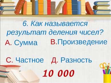 6. Как называется результат деления чисел? А. Сумма В.Произведение С. Частное...