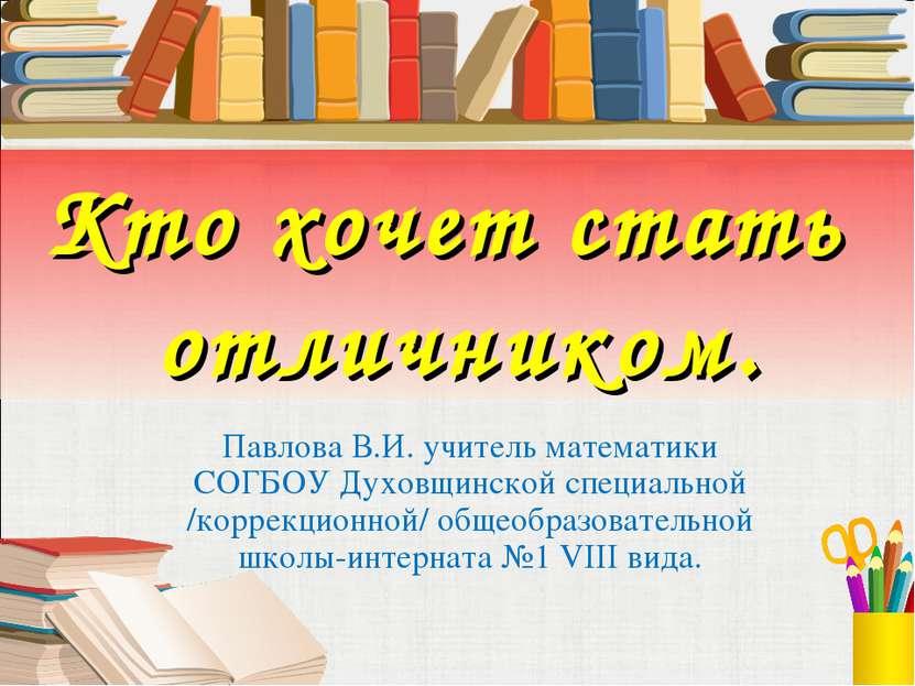 Кто хочет стать отличником. Павлова В.И. учитель математики СОГБОУ Духовщинск...