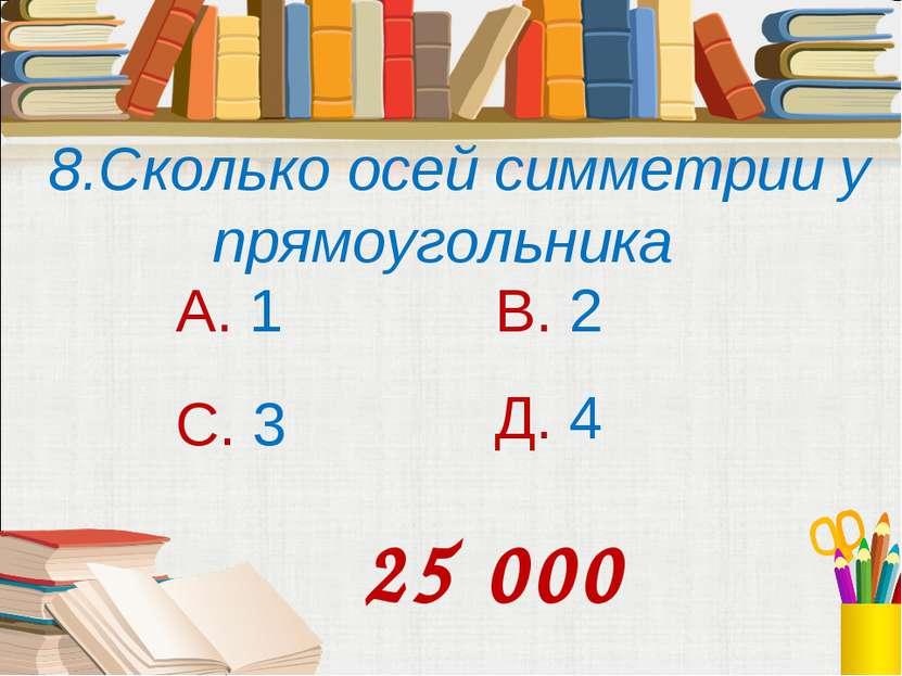 8.Сколько осей симметрии у прямоугольника А. 1 В. 2 С. 3 Д. 4 25 000