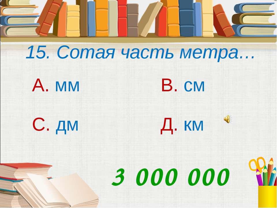 15. Сотая часть метра… А. мм В. см С. дм Д. км 3 000 000