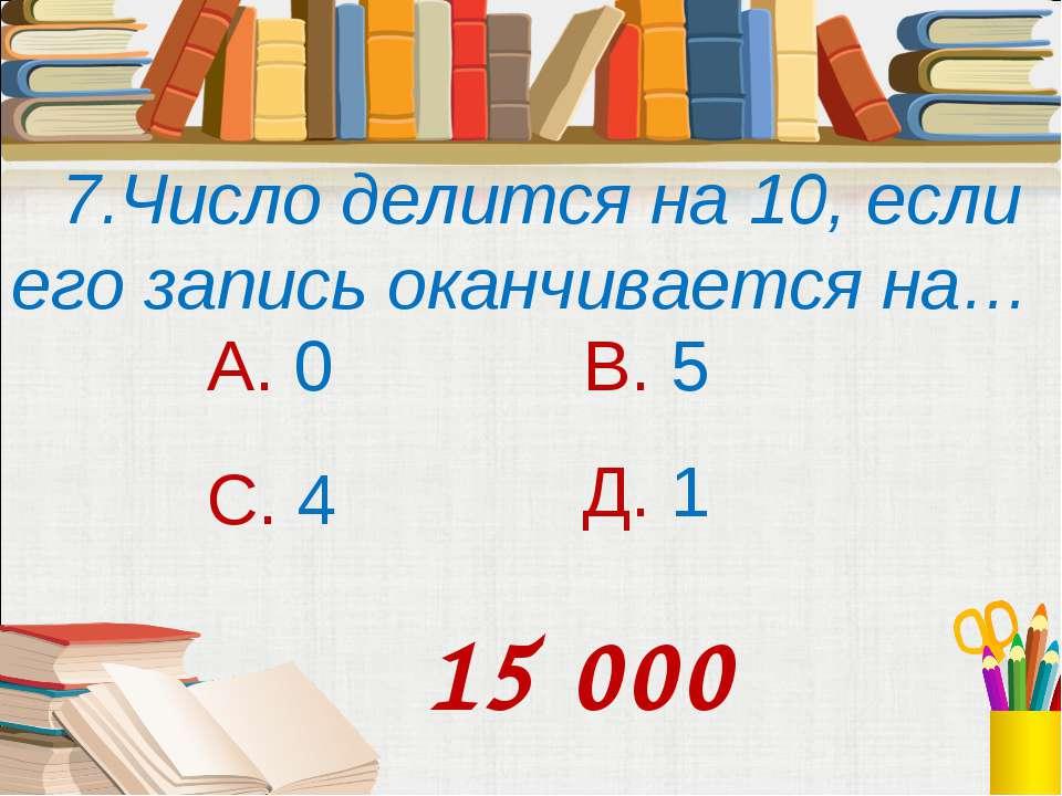 7.Число делится на 10, если его запись оканчивается на… А. 0 В. 5 С. 4 Д. 1 1...