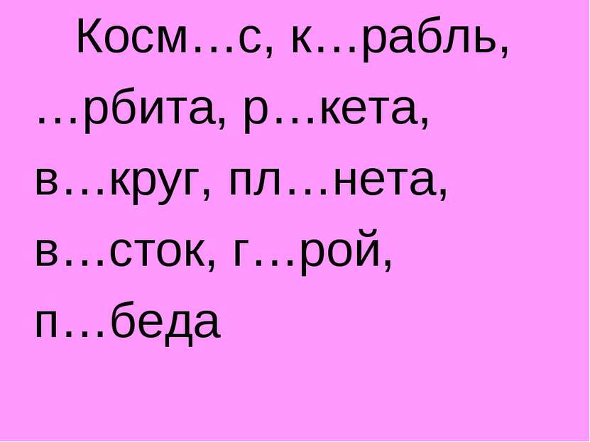 Косм…с, к…рабль, …рбита, р…кета, в…круг, пл…нета, в…сток, г…рой, п…беда