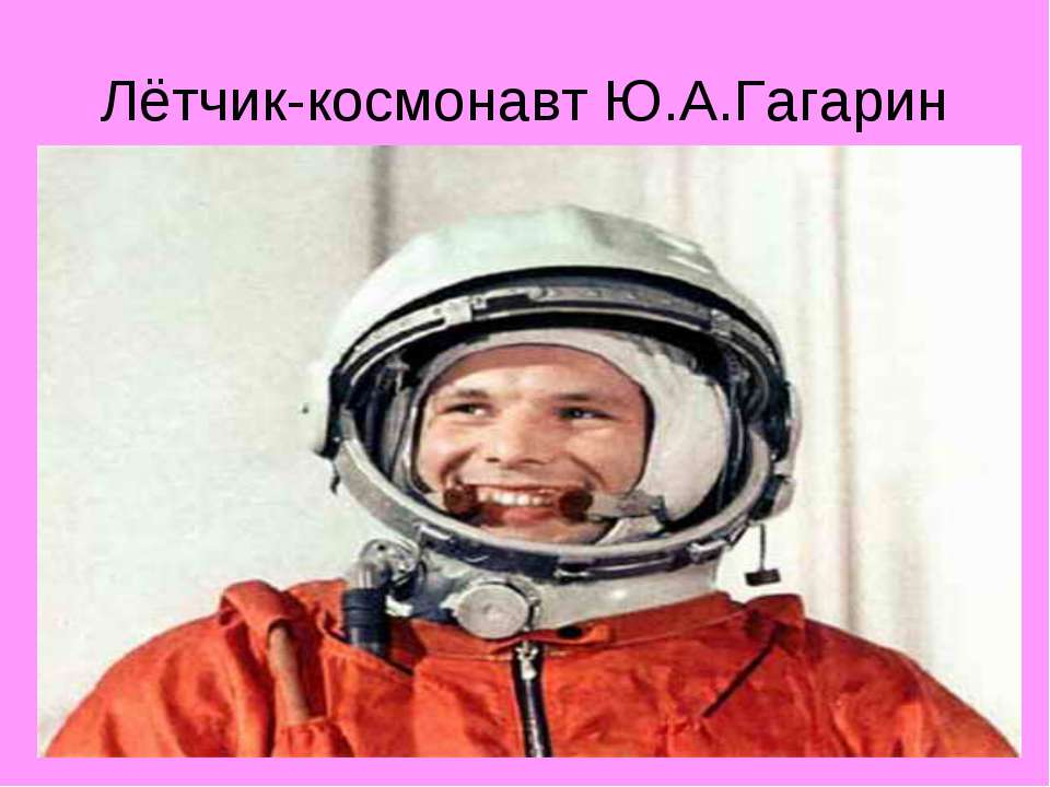 Лётчик-космонавт Ю.А.Гагарин